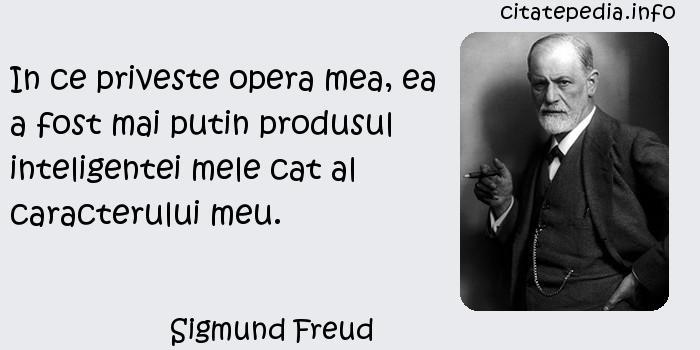 Sigmund Freud - In ce priveste opera mea, ea a fost mai putin produsul inteligentei mele cat al caracterului meu.