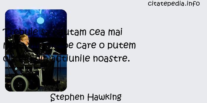 Stephen Hawking - Trebuie sa cautam cea mai mare valoare pe care o putem obtine din actiunile noastre.