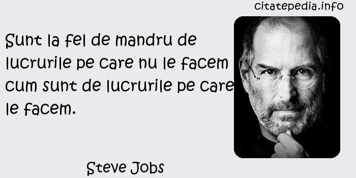 Steve Jobs - Sunt la fel de mandru de lucrurile pe care nu le facem cum sunt de lucrurile pe care le facem.