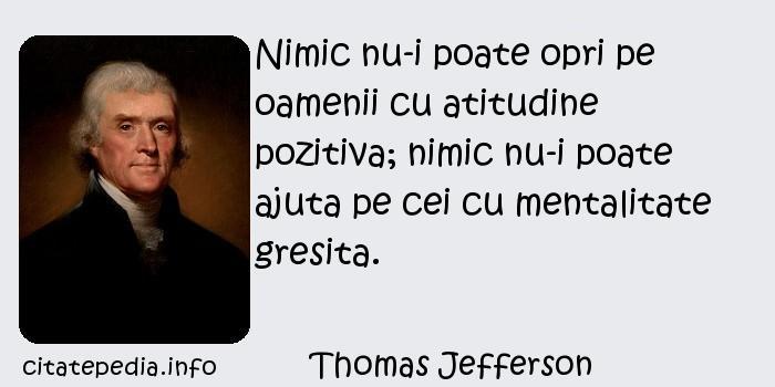 Thomas Jefferson - Nimic nu-i poate opri pe oamenii cu atitudine pozitiva; nimic nu-i poate ajuta pe cei cu mentalitate gresita.