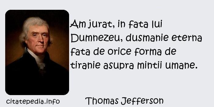 Thomas Jefferson - Am jurat, in fata lui Dumnezeu, dusmanie eterna fata de orice forma de tiranie asupra mintii umane.