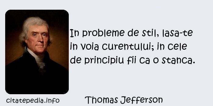 Thomas Jefferson - In probleme de stil, lasa-te in voia curentului; in cele de principiu fii ca o stanca.