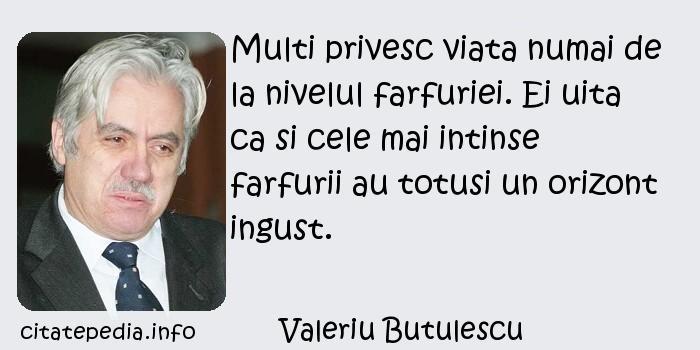 Valeriu Butulescu - Multi privesc viata numai de la nivelul farfuriei. Ei uita ca si cele mai intinse farfurii au totusi un orizont ingust.