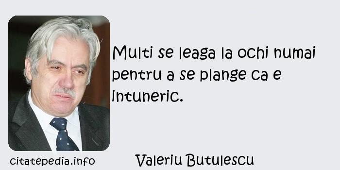 Valeriu Butulescu - Multi se leaga la ochi numai pentru a se plange ca e intuneric.