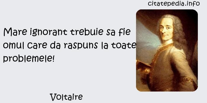 Voltaire - Mare ignorant trebuie sa fie omul care da raspuns la toate problemele!