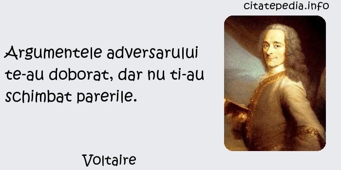 Voltaire - Argumentele adversarului te-au doborat, dar nu ti-au schimbat parerile.