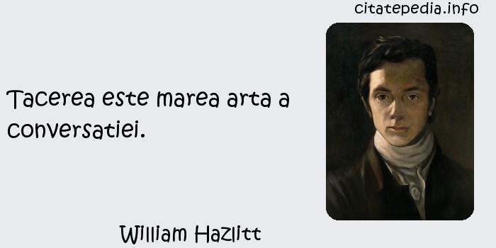 William Hazlitt - Tacerea este marea arta a conversatiei.