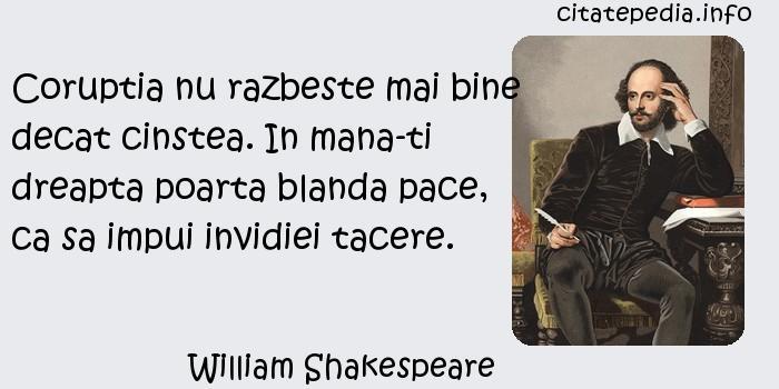 William Shakespeare - Coruptia nu razbeste mai bine decat cinstea. In mana-ti dreapta poarta blanda pace, ca sa impui invidiei tacere.