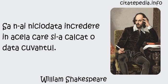 William Shakespeare - Sa n-ai niciodata incredere in acela care si-a calcat o data cuvantul.