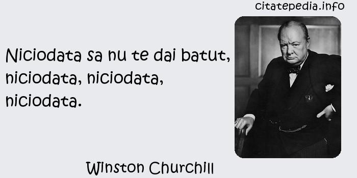 Winston Churchill - Niciodata sa nu te dai batut, niciodata, niciodata, niciodata.