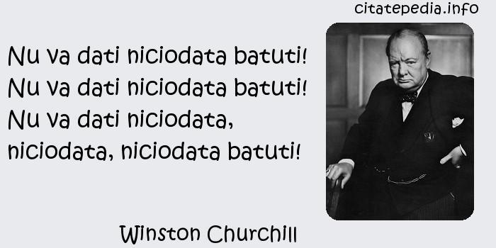 Winston Churchill - Nu va dati niciodata batuti! Nu va dati niciodata batuti! Nu va dati niciodata, niciodata, niciodata batuti!