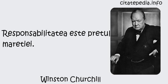 Winston Churchill - Responsabilitatea este pretul maretiei.