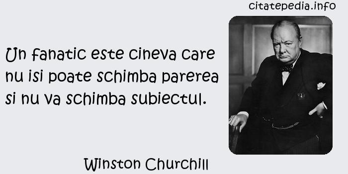 Winston Churchill - Un fanatic este cineva care nu isi poate schimba parerea si nu va schimba subiectul.