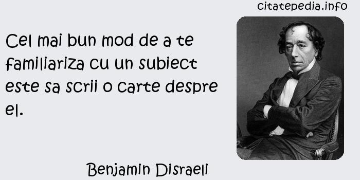 Benjamin Disraeli - Cel mai bun mod de a te familiariza cu un subiect este sa scrii o carte despre el.