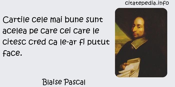 Blaise Pascal - Cartile cele mai bune sunt acelea pe care cei care le citesc cred ca le-ar fi putut face.