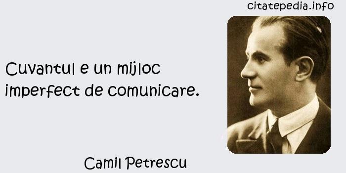 Camil Petrescu - Cuvantul e un mijloc imperfect de comunicare.