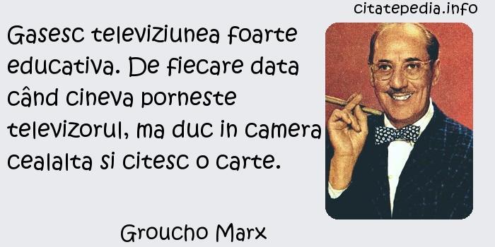 Groucho Marx - Gasesc televiziunea foarte educativa. De fiecare data când cineva porneste televizorul, ma duc in camera cealalta si citesc o carte.