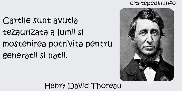 Henry David Thoreau - Cartile sunt avutia tezaurizata a lumii si mostenirea potrivita pentru generatii si natii.