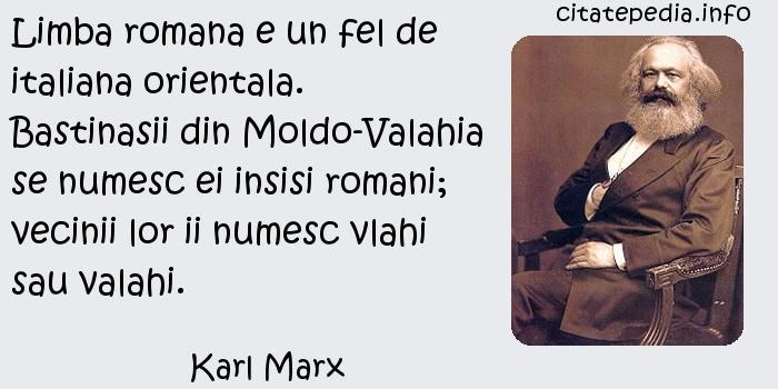 Karl Marx - Limba romana e un fel de italiana orientala. Bastinasii din Moldo-Valahia se numesc ei insisi romani; vecinii lor ii numesc vlahi sau valahi.