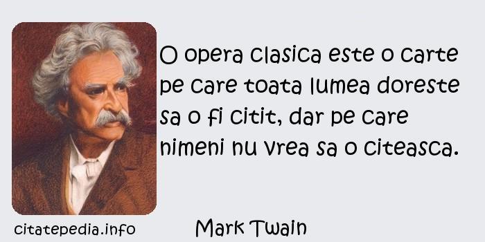 Mark Twain - O opera clasica este o carte pe care toata lumea doreste sa o fi citit, dar pe care nimeni nu vrea sa o citeasca.