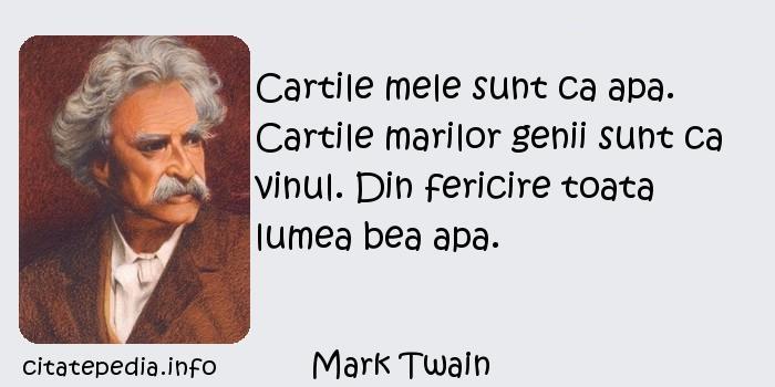 Mark Twain - Cartile mele sunt ca apa. Cartile marilor genii sunt ca vinul. Din fericire toata lumea bea apa.
