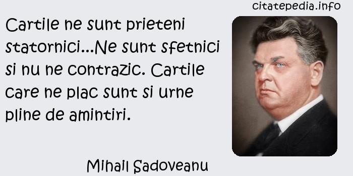 Mihail Sadoveanu - Cartile ne sunt prieteni statornici...Ne sunt sfetnici si nu ne contrazic. Cartile care ne plac sunt si urne pline de amintiri.