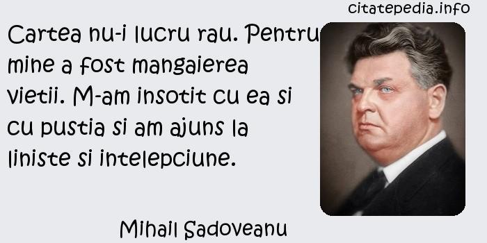 Mihail Sadoveanu - Cartea nu-i lucru rau. Pentru mine a fost mangaierea vietii. M-am insotit cu ea si cu pustia si am ajuns la liniste si intelepciune.