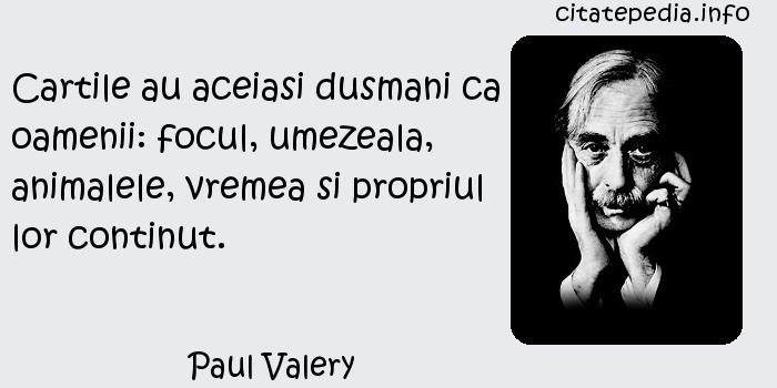 Paul Valery - Cartile au aceiasi dusmani ca oamenii: focul, umezeala, animalele, vremea si propriul lor continut.