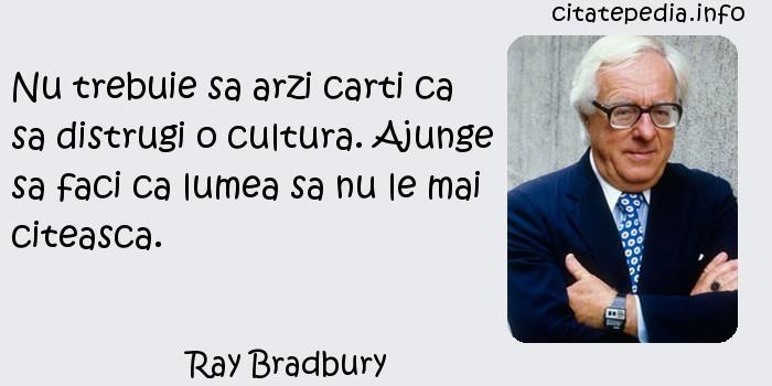 Ray Bradbury - Nu trebuie sa arzi carti ca sa distrugi o cultura. Ajunge sa faci ca lumea sa nu le mai citeasca.