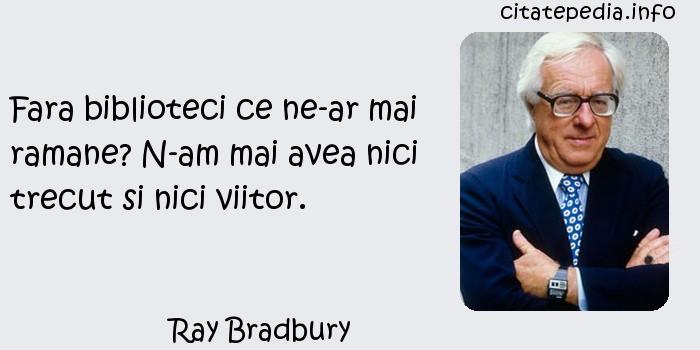 Ray Bradbury - Fara biblioteci ce ne-ar mai ramane? N-am mai avea nici trecut si nici viitor.