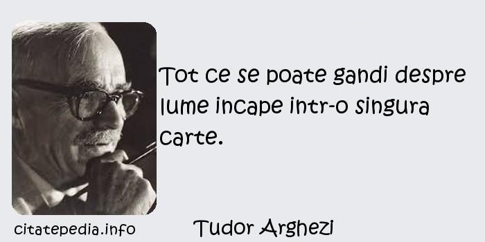 Tudor Arghezi - Tot ce se poate gandi despre lume incape intr-o singura carte.