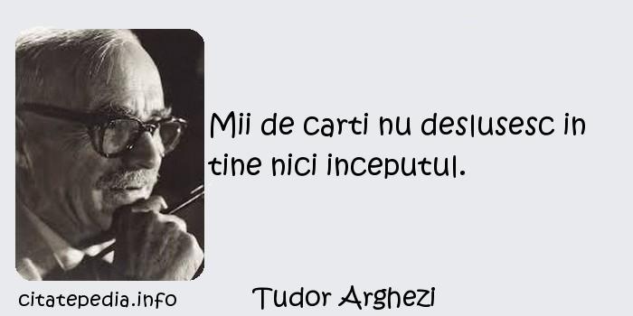 Tudor Arghezi - Mii de carti nu deslusesc in tine nici inceputul.