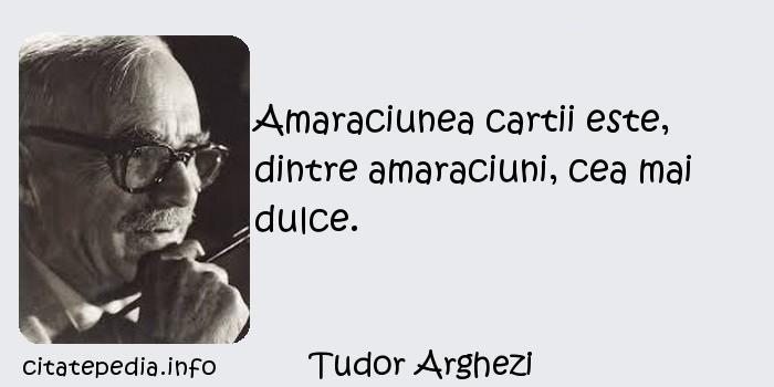Tudor Arghezi - Amaraciunea cartii este, dintre amaraciuni, cea mai dulce.