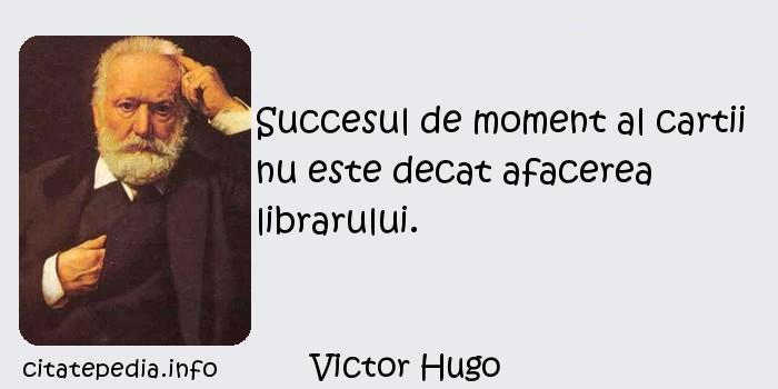 Victor Hugo - Succesul de moment al cartii nu este decat afacerea librarului.