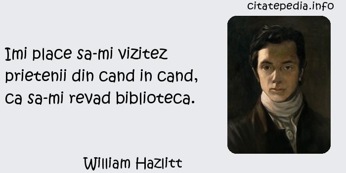 William Hazlitt - Imi place sa-mi vizitez prietenii din cand in cand, ca sa-mi revad biblioteca.