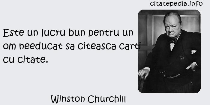Winston Churchill - Este un lucru bun pentru un om needucat sa citeasca carti cu citate.