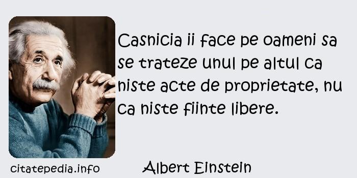 Albert Einstein - Casnicia ii face pe oameni sa se trateze unul pe altul ca niste acte de proprietate, nu ca niste fiinte libere.