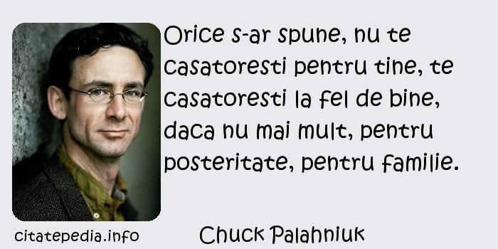 Chuck Palahniuk - Orice s-ar spune, nu te casatoresti pentru tine, te casatoresti la fel de bine, daca nu mai mult, pentru posteritate, pentru familie.