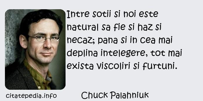 Chuck Palahniuk - Intre sotii si noi este natural sa fie si haz si necaz; pana si in cea mai deplina intelegere, tot mai exista viscoliri si furtuni.