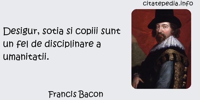 Francis Bacon - Desigur, sotia si copiii sunt un fel de disciplinare a umanitatii.