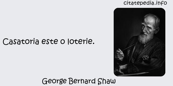 George Bernard Shaw - Casatoria este o loterie.