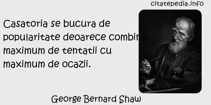 George Bernard Shaw - Casatoria se bucura de popularitate deoarece combina maximum de tentatii cu maximum de ocazii.