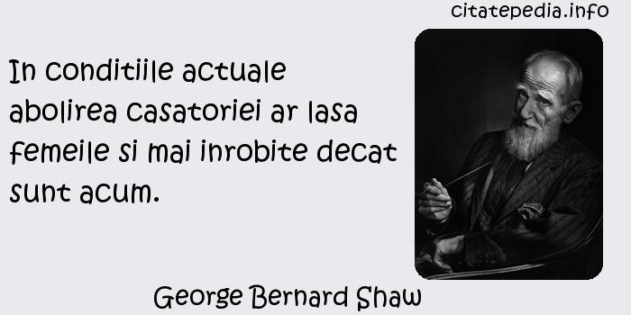 George Bernard Shaw - In conditiile actuale abolirea casatoriei ar lasa femeile si mai inrobite decat sunt acum.