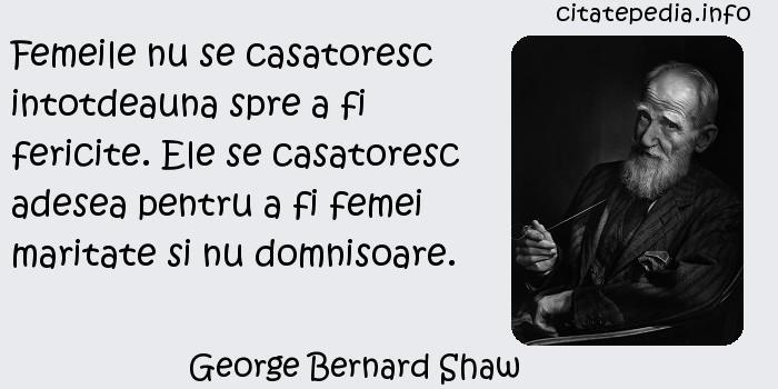 George Bernard Shaw - Femeile nu se casatoresc intotdeauna spre a fi fericite. Ele se casatoresc adesea pentru a fi femei maritate si nu domnisoare.