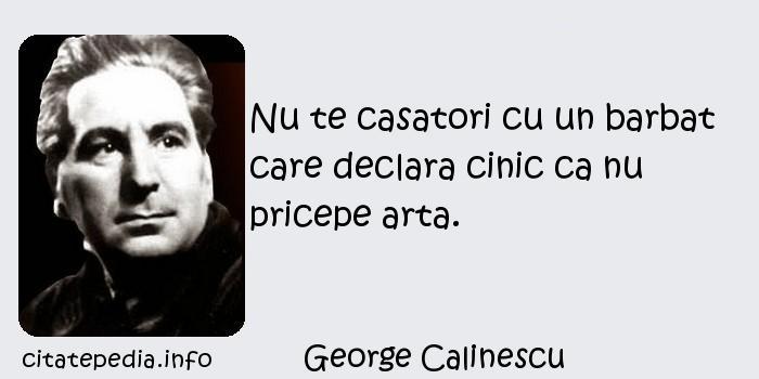 George Calinescu - Nu te casatori cu un barbat care declara cinic ca nu pricepe arta.