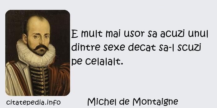 Michel de Montaigne - E mult mai usor sa acuzi unul dintre sexe decat sa-l scuzi pe celalalt.