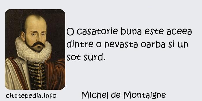 Michel de Montaigne - O casatorie buna este aceea dintre o nevasta oarba si un sot surd.