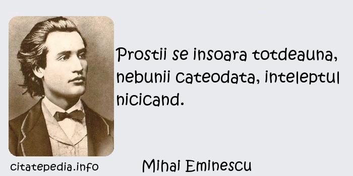 Mihai Eminescu - Prostii se insoara totdeauna, nebunii cateodata, inteleptul nicicand.