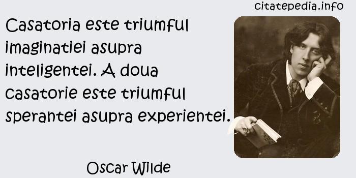 Oscar Wilde - Casatoria este triumful imaginatiei asupra inteligentei. A doua casatorie este triumful sperantei asupra experientei.