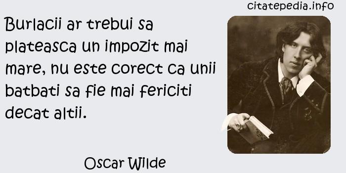 Oscar Wilde - Burlacii ar trebui sa plateasca un impozit mai mare, nu este corect ca unii batbati sa fie mai fericiti decat altii.